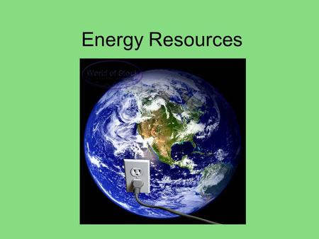 Energy Resources. Where does our electricity, heat, and fuel come from?