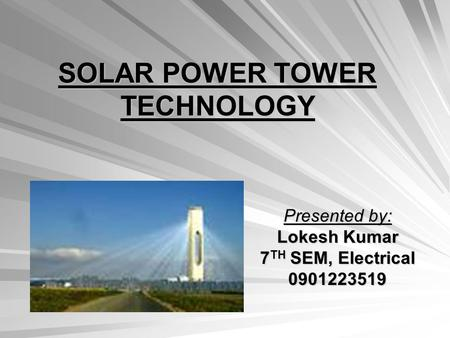 <strong>SOLAR</strong> POWER TOWER TECHNOLOGY Presented by: Lokesh Kumar 7 TH SEM, Electrical 0901223519.
