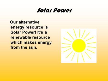 Solar Power Our alternative energy resource is Solar Power! It's a renewable resource which makes energy from the sun.
