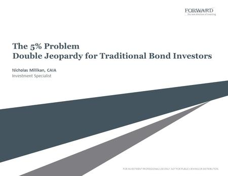 FOR INVESTMENT PROFESSIONAL USE ONLY. NOT FOR PUBLIC VIEWING OR DISTRIBUTION. The 5% Problem Double Jeopardy for Traditional Bond Investors Nicholas Millikan,