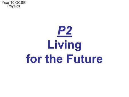 P2 P2 Living for the Future Year 10 GCSE Physics.