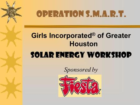 Operation S.M.A.R.T. Girls Incorporated ® of Greater Houston Solar Energy Workshop Sponsored by.