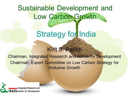 Sustainable Development and Low Carbon Growth Strategy for India Kirit S. Parikh Chairman, Integrated Research and Action for Development Chairman, Expert.