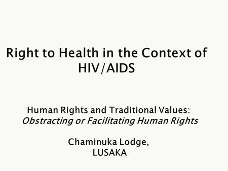 Right to Health in the Context of HIV/AIDS Human Rights and Traditional Values: Obstracting or Facilitating Human Rights Chaminuka Lodge, LUSAKA.