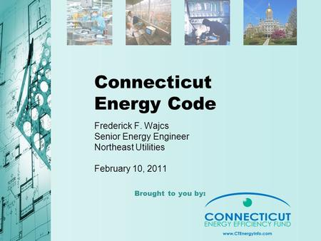 Brought to you by: Connecticut Energy Code Frederick F. Wajcs Senior Energy Engineer Northeast Utilities February 10, 2011.