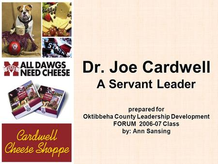 Dr. Joe Cardwell A Servant Leader prepared for Oktibbeha County Leadership Development FORUM 2006-07 Class by: Ann Sansing.