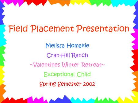Field Placement Presentation Melissa Homakie Cran-Hill Ranch ~Valentines Winter Retreat~ Exceptional Child Spring Semester 2002.