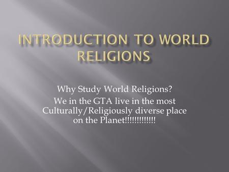 Why Study World Religions? We in the GTA live in the most Culturally/Religiously diverse place on the Planet!!!!!!!!!!!!!