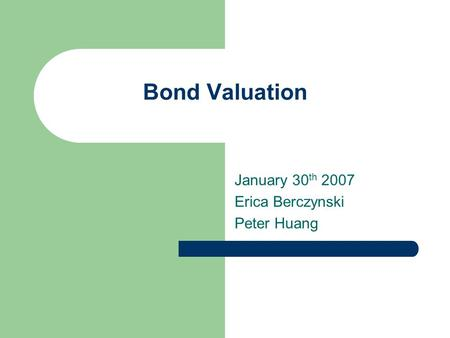 Bond Valuation January 30 th 2007 Erica Berczynski Peter Huang.