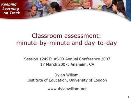 1 1 Classroom assessment: minute-by-minute and day-to-day Session 1249T: ASCD Annual Conference 2007 17 March 2007; Anaheim, CA Dylan Wiliam, Institute.