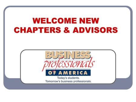 WELCOME NEW CHAPTERS & ADVISORS. WELCOME Welcome to Business Professionals of America! Congratulations on choosing the premier career and technical student.