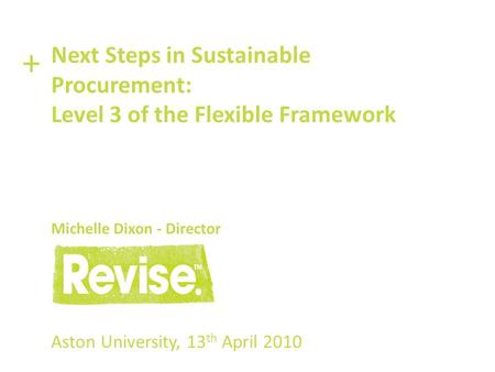 Aston University, 13 th April 2010 Next Steps in Sustainable Procurement: Level 3 of the Flexible Framework Michelle Dixon - Director +