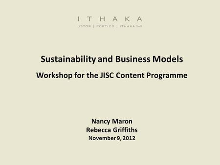 Sustainability and Business Models Workshop for the JISC Content Programme Nancy Maron Rebecca Griffiths November 9, 2012.
