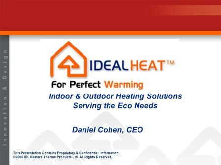 This Presentation Contains Proprietary & Confidential Information. ©2005 IDL Heaters Thermal Products Ltd. All Rights Reserved. Indoor & Outdoor Heating.