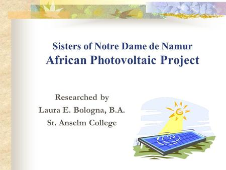 Sisters of Notre Dame de Namur African Photovoltaic Project Researched by Laura E. Bologna, B.A. St. Anselm College.