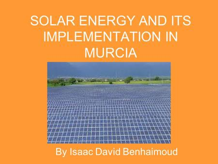 SOLAR ENERGY AND ITS IMPLEMENTATION IN MURCIA By Isaac David Benhaimoud.