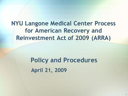 1 NYU Langone Medical Center Process for American Recovery and Reinvestment Act of 2009 (ARRA) Policy and Procedures April 21, 2009.