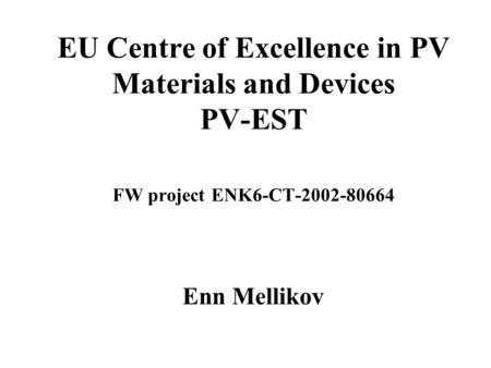 EU Centre of Excellence in PV Materials and Devices PV-EST FW project ENK6-CT-2002-80664 Enn Mellikov.