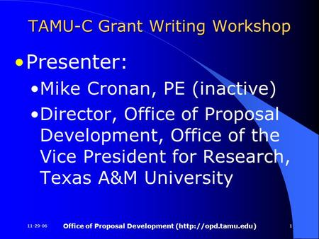 11-29-06 Office of <strong>Proposal</strong> Development (http://opd.tamu.edu) 1 TAMU-C Grant <strong>Writing</strong> Workshop Presenter: Mike Cronan, PE (inactive) Director, Office of.