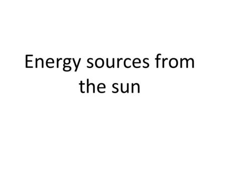 Energy sources from the sun. Fossil Fuels (coal, gas, oil) Advantages Very large amounts of electricity can be generated in one place using coal, fairly.