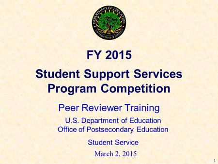 1 FY 2015 Student Support Services Program Competition Peer Reviewer Training U.S. Department of Education Office of Postsecondary Education Student Service.