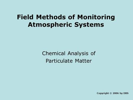 Field Methods of Monitoring Atmospheric Systems Chemical Analysis of Particulate Matter Copyright © 2006 by DBS.
