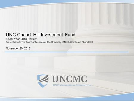 UNC Chapel Hill Investment Fund Fiscal Year 2013 Review Presentation to The Board of Trustees of The University of North Carolina at Chapel Hill November.