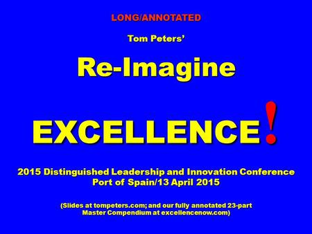 LONG/ANNOTATED Tom Peters' Re-Imagine EXCELLENCE ! 2015 Distinguished Leadership and Innovation Conference Port of Spain/13 April 2015 (Slides at tompeters.com;