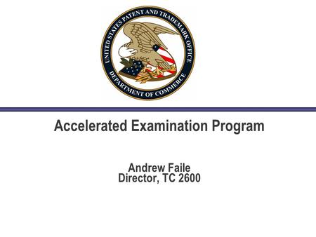 Accelerated Examination Program Andrew Faile Director, TC 2600.