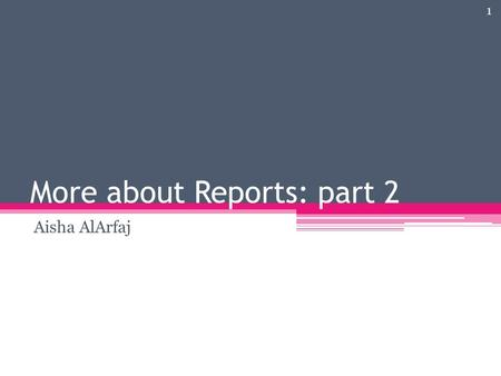 More about Reports: part 2 Aisha AlArfaj 1. Introduction A report is a summary view of database data that users can view on a screen display or print.