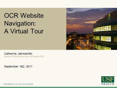 OCR Website Navigation: A Virtual Tour Catherine Jahrsdorfer Director of Clinical Services, USF Health OCR September 1&2, 2011.