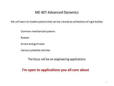 ME 407 Advanced Dynamics We will learn to model systems that can be viewed as collections of rigid bodies Common mechanical systems Robots Various wheeled.