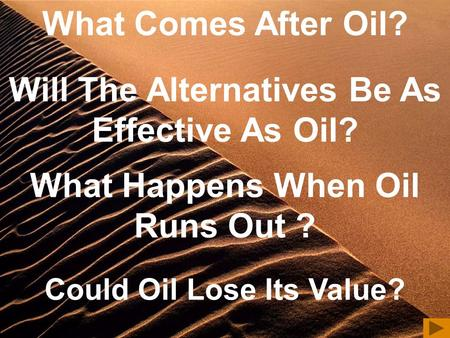 Will The Alternatives Be As Effective As Oil? What Happens When Oil Runs Out ? Could Oil Lose Its Value? What Comes After Oil?