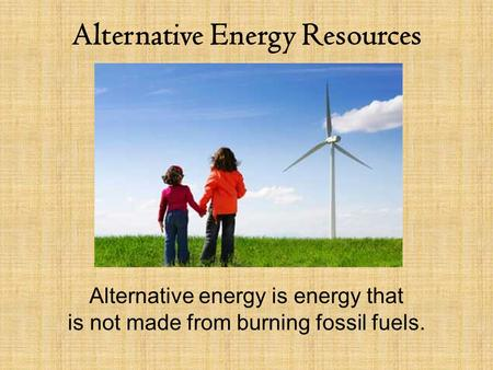 Alternative Energy Resources Alternative energy is energy that is not made from burning fossil fuels.