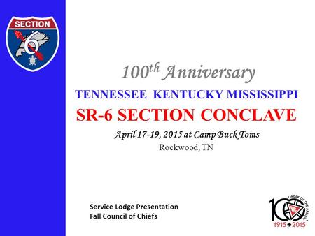 100 th Anniversary TENNESSEE KENTUCKY MISSISSIPPI SR-6 SECTION CONCLAVE April 17-19, 2015 at Camp Buck Toms Rockwood, TN Service Lodge Presentation Fall.