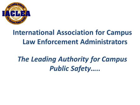 International Association for Campus Law Enforcement Administrators The Leading Authority for Campus Public Safety…..