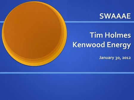 SWAAAE Tim Holmes Kenwood Energy January 30, 2012.