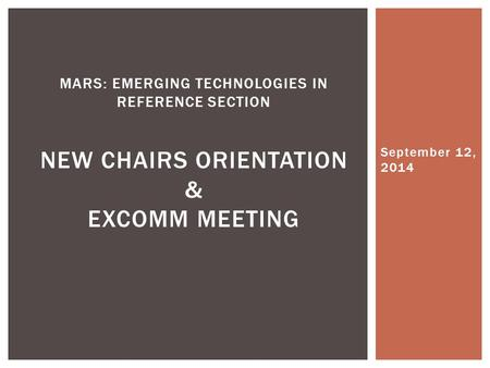 September 12, 2014 MARS: EMERGING TECHNOLOGIES IN REFERENCE SECTION NEW CHAIRS ORIENTATION & EXCOMM MEETING.