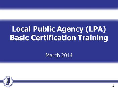 Local Public Agency (LPA) Basic Certification Training March 2014 1.