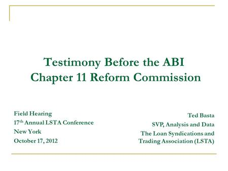 Testimony Before the ABI Chapter 11 Reform Commission Field Hearing 17 th Annual LSTA Conference New York October 17, 2012 Ted Basta SVP, Analysis and.