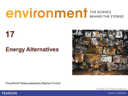 Copyright © 2013 Pearson Canada Inc. © 2010 Pearson Education Canada 17 <strong>Energy</strong> Alternatives PowerPoint ® Slides prepared by Stephen Turnbull Copyright.