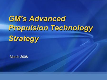 GM's Advanced Propulsion Technology Strategy March 2008.