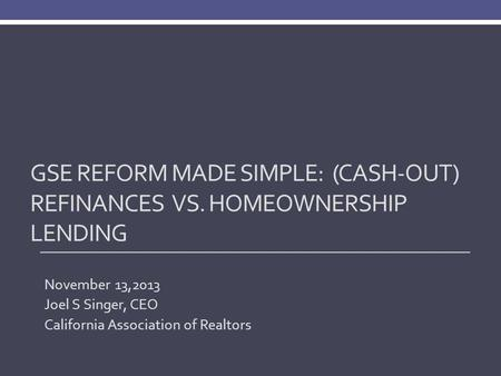 GSE REFORM MADE SIMPLE: (CASH-OUT) REFINANCES VS. HOMEOWNERSHIP LENDING November 13,2013 Joel S Singer, CEO California Association of Realtors.