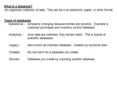What is a database? An organized collection of data. This can be in an electronic, paper, or other format. Types of databases Operational -constantly changing.