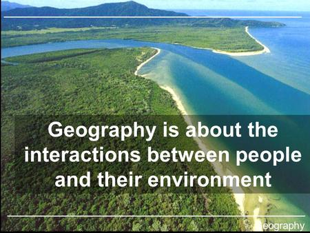 Geography is about the interactions between people and their environment Geography © Teachable and James Yeoman. Some rights reserved.