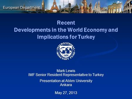 Recent Developments in the World Economy and Implications for Turkey Mark Lewis IMF Senior Resident Representative to Turkey Presentation at Atılım University.