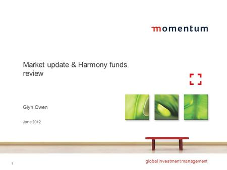 1 global investment management Market update & Harmony funds review Glyn Owen June 2012.