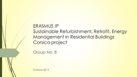 ERASMUS IP Sustainable Refurbishment, Retrofit, Energy Management in Residential Buildings Corsica project Group No. 8 Corsica 2014.