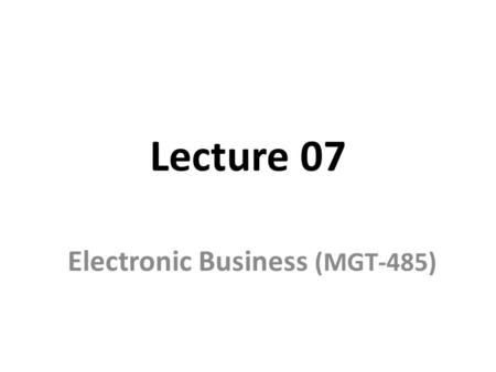 Lecture 07 Electronic Business (MGT-485). Recap – Lecture 06 E-Business Models –Brokerages E-shops E-Malls E-Auctions Trading communities Virtual communities.