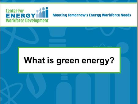 What is green energy? *Distribute the Renewable Energy posters to each student. These slides will guide the discussion for the renewable energies, but.